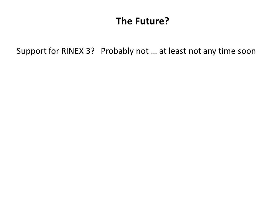 The Future Support for RINEX 3 Probably not … at least not any time soon