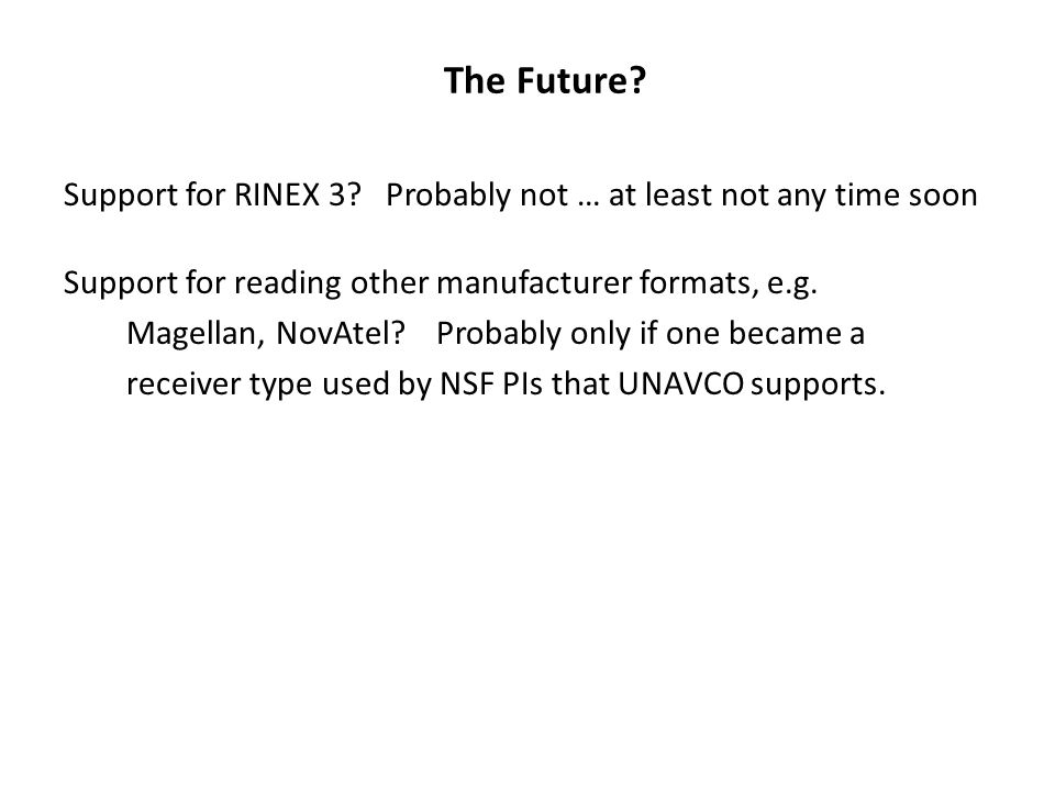 The Future Support for RINEX 3 Probably not … at least not any time soon. Support for reading other manufacturer formats, e.g.