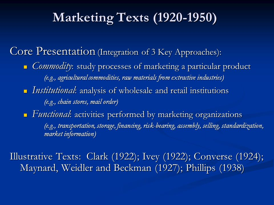Marketing Texts (1920-1950) Core Presentation (Integration of 3 Key Approaches): Commodity: study processes of marketing a particular product.