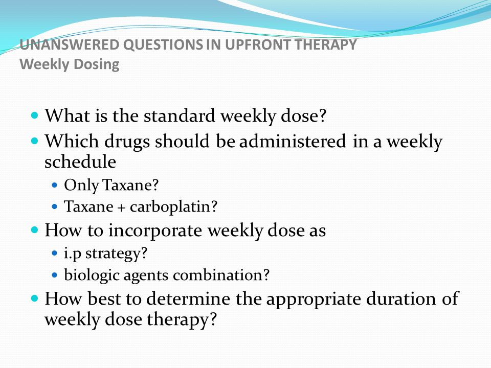UNANSWERED QUESTIONS IN UPFRONT THERAPY Weekly Dosing