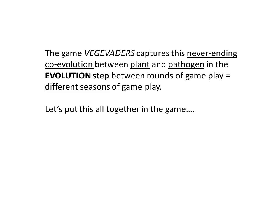 The game VEGEVADERS captures this never-ending co-evolution between plant and pathogen in the EVOLUTION step between rounds of game play = different seasons of game play.