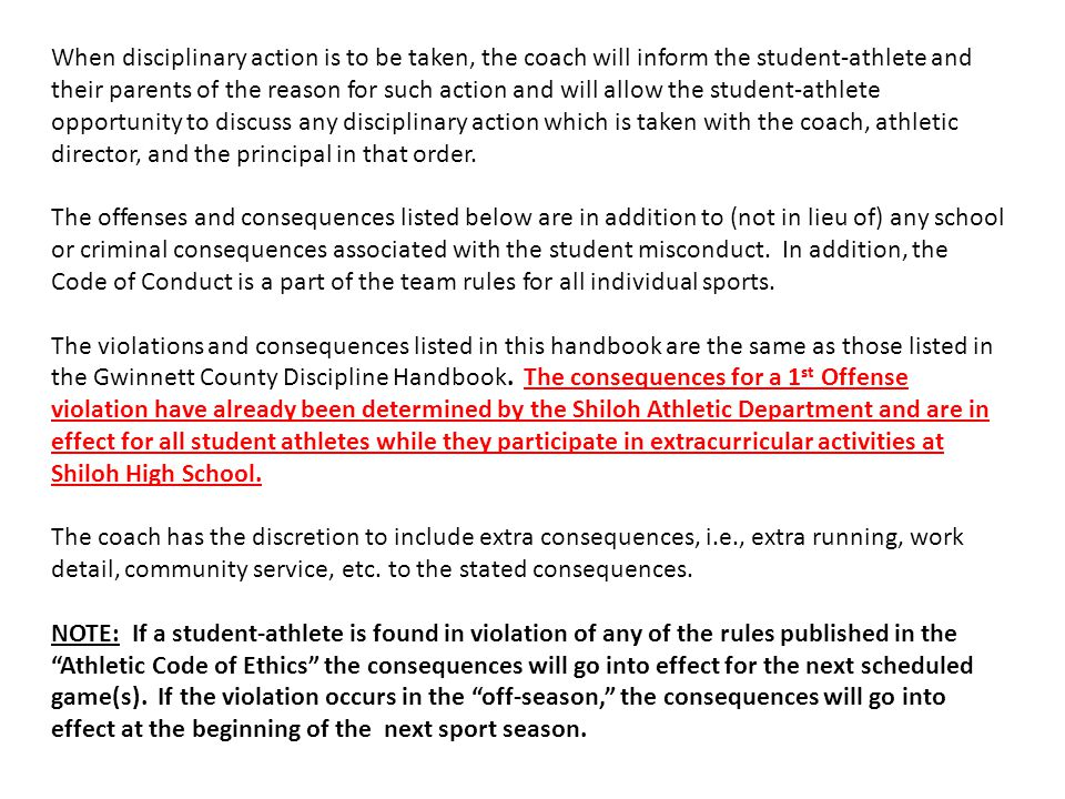 When disciplinary action is to be taken, the coach will inform the student-athlete and their parents of the reason for such action and will allow the student-athlete opportunity to discuss any disciplinary action which is taken with the coach, athletic director, and the principal in that order.