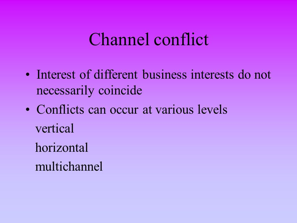 Channel conflict Interest of different business interests do not necessarily coincide. Conflicts can occur at various levels.