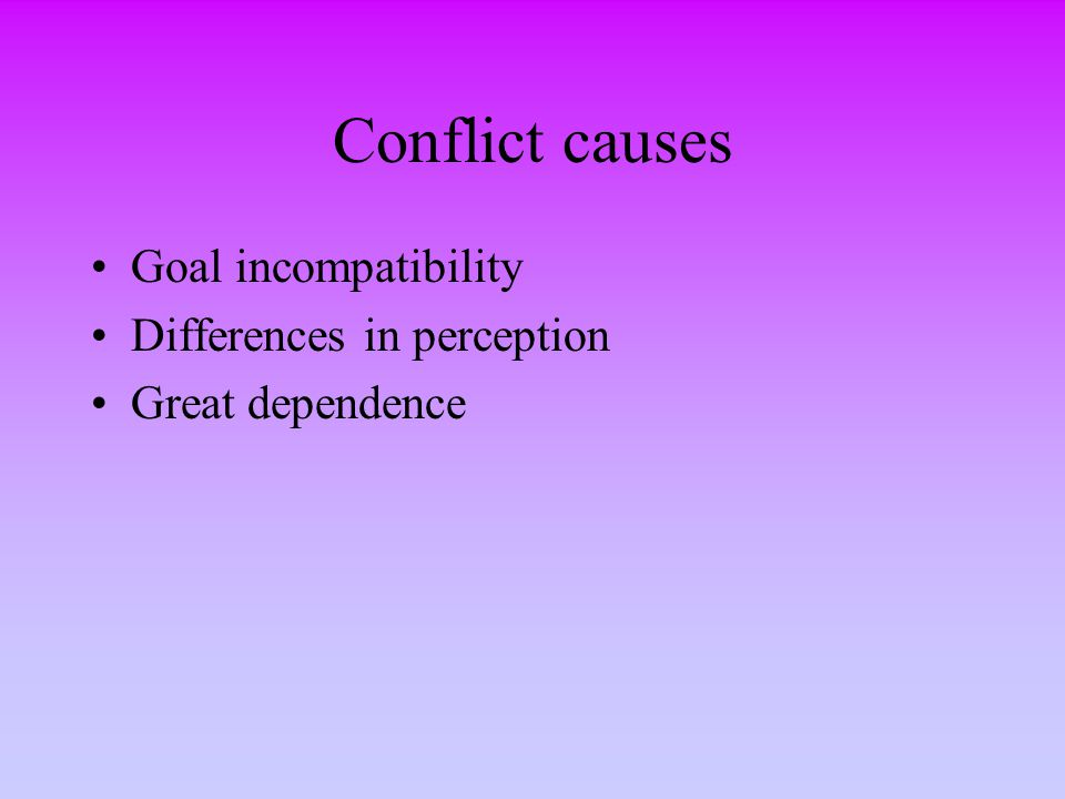 Conflict causes Goal incompatibility Differences in perception