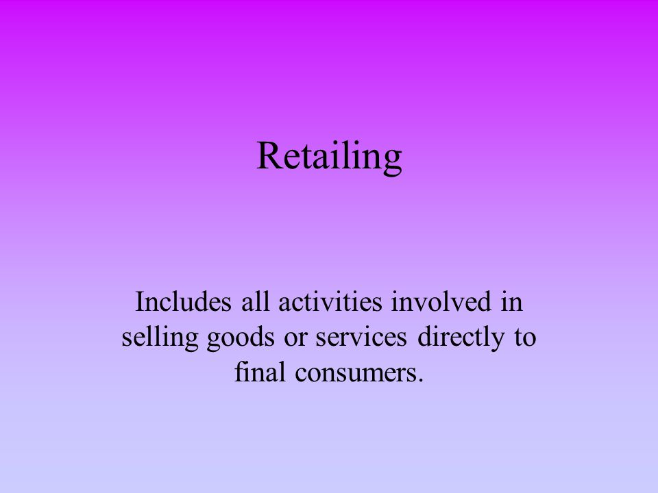 Retailing Includes all activities involved in selling goods or services directly to final consumers.