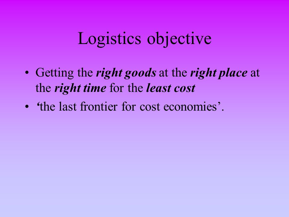 Logistics objective Getting the right goods at the right place at the right time for the least cost.