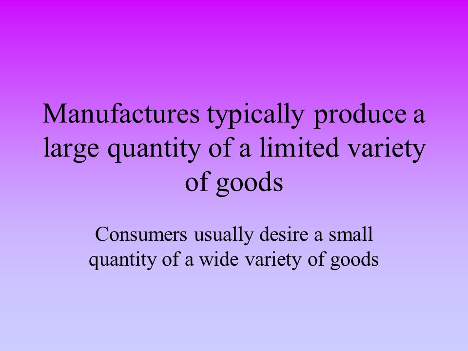 Consumers usually desire a small quantity of a wide variety of goods