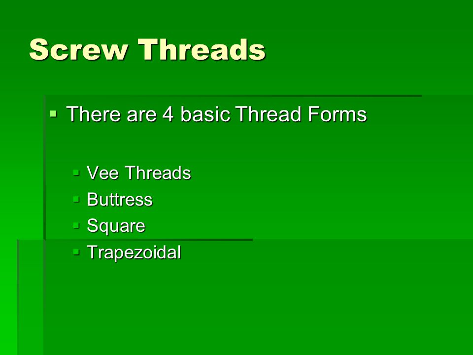 Screw Threads There are 4 basic Thread Forms Vee Threads Buttress