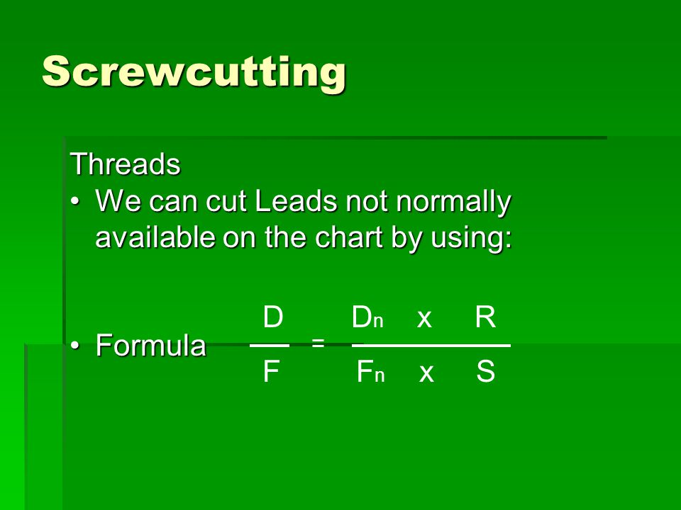Screwcutting Threads. We can cut Leads not normally available on the chart by using: Formula. D Dn x R.