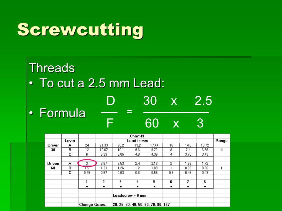 Screwcutting Threads To cut a 2.5 mm Lead: Formula D 30 x 2.5 F 60 x 3