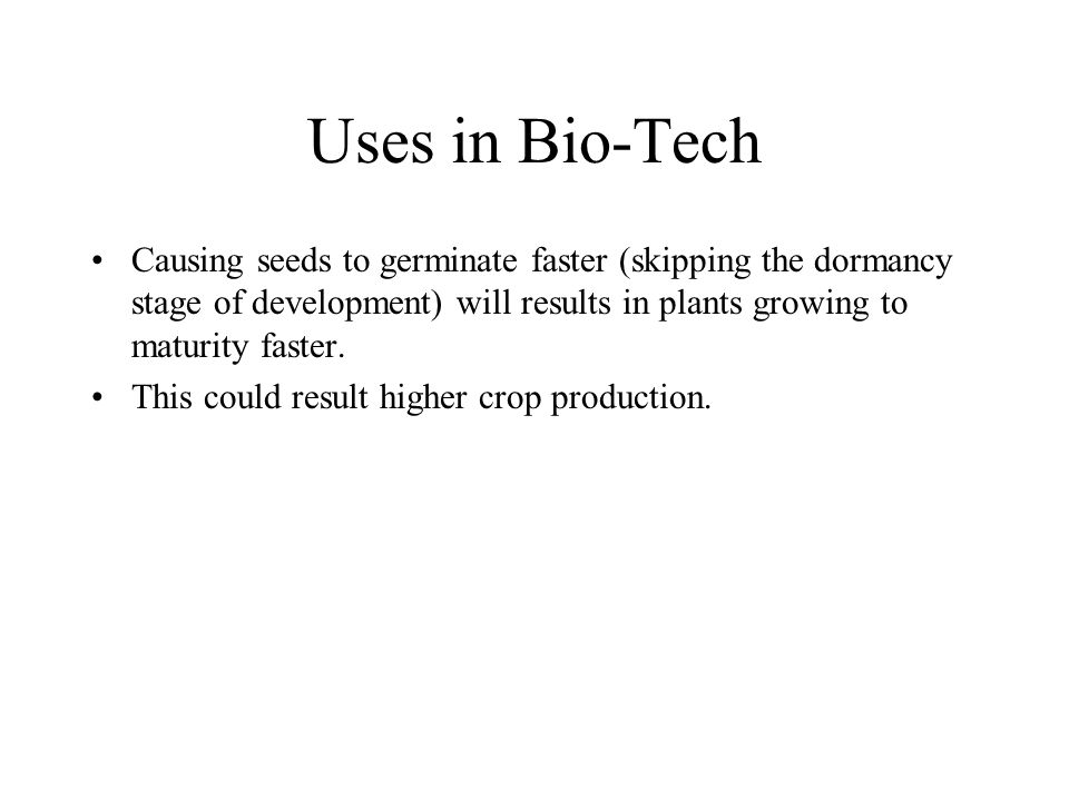 Uses in Bio-Tech Causing seeds to germinate faster (skipping the dormancy stage of development) will results in plants growing to maturity faster.