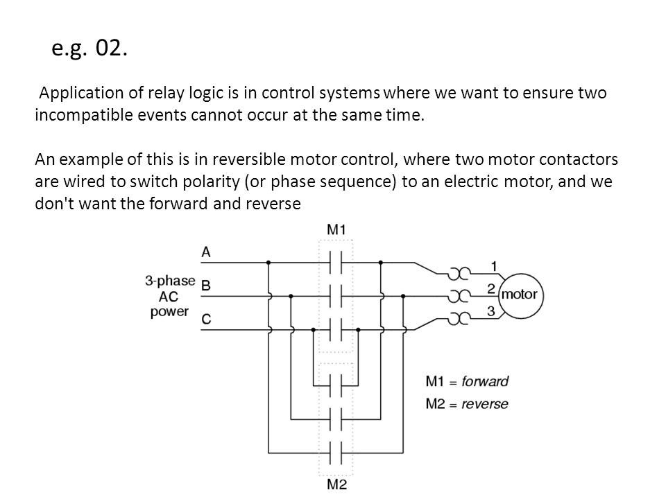e.g. 02. Application of relay logic is in control systems where we want to ensure two incompatible events cannot occur at the same time.