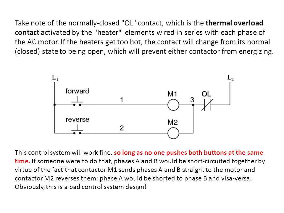 Take note of the normally-closed OL contact, which is the thermal overload contact activated by the heater elements wired in series with each phase of the AC motor. If the heaters get too hot, the contact will change from its normal (closed) state to being open, which will prevent either contactor from energizing.