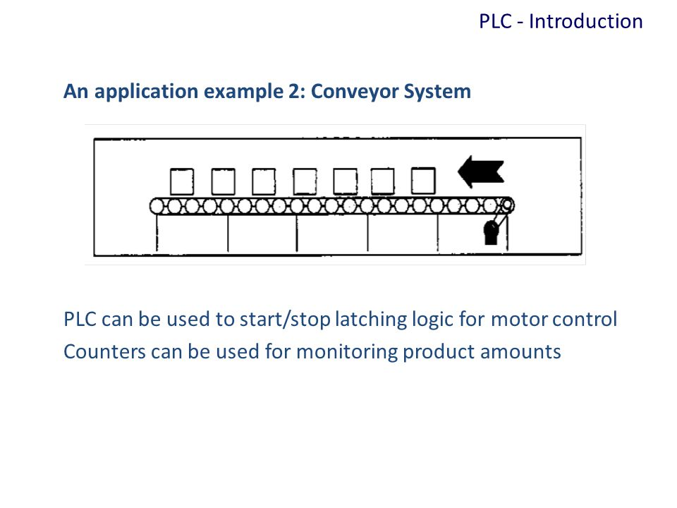 PLC - Introduction An application example 2: Conveyor System. PLC can be used to start/stop latching logic for motor control.