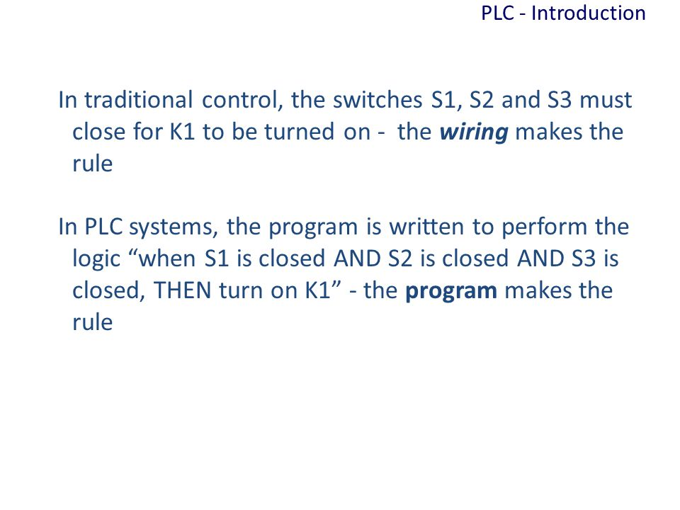 PLC - Introduction In traditional control, the switches S1, S2 and S3 must close for K1 to be turned on - the wiring makes the rule.