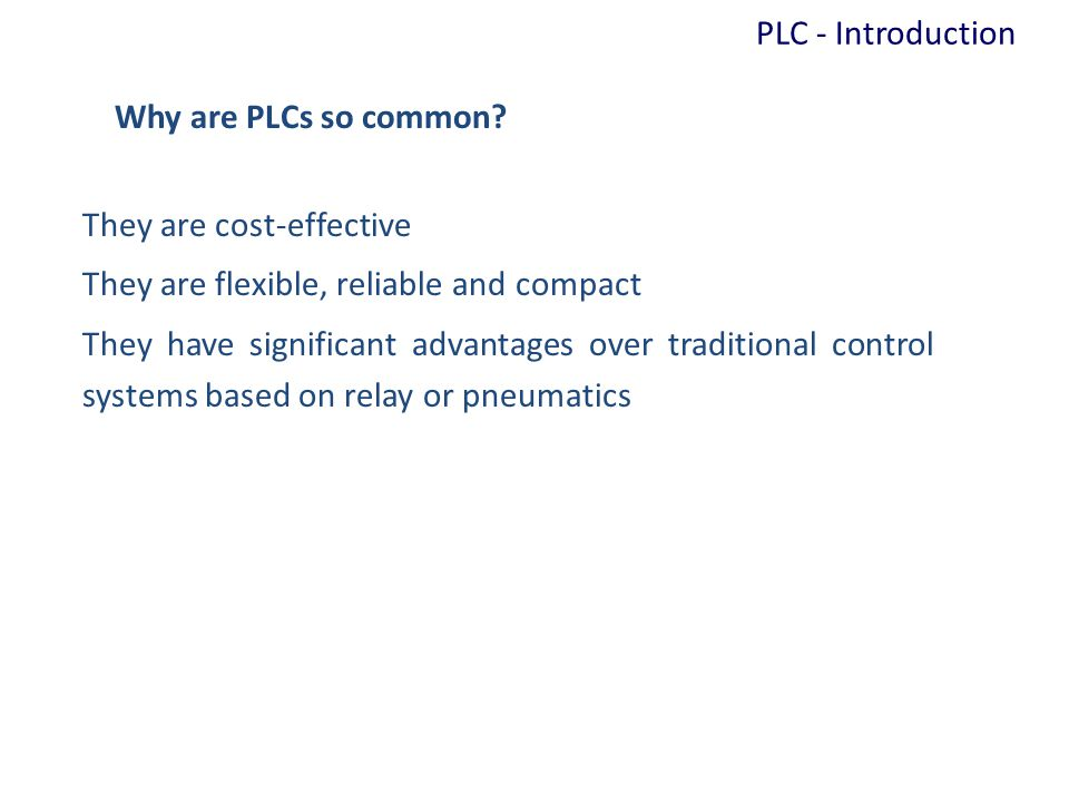 PLC - Introduction Why are PLCs so common They are cost-effective. They are flexible, reliable and compact.