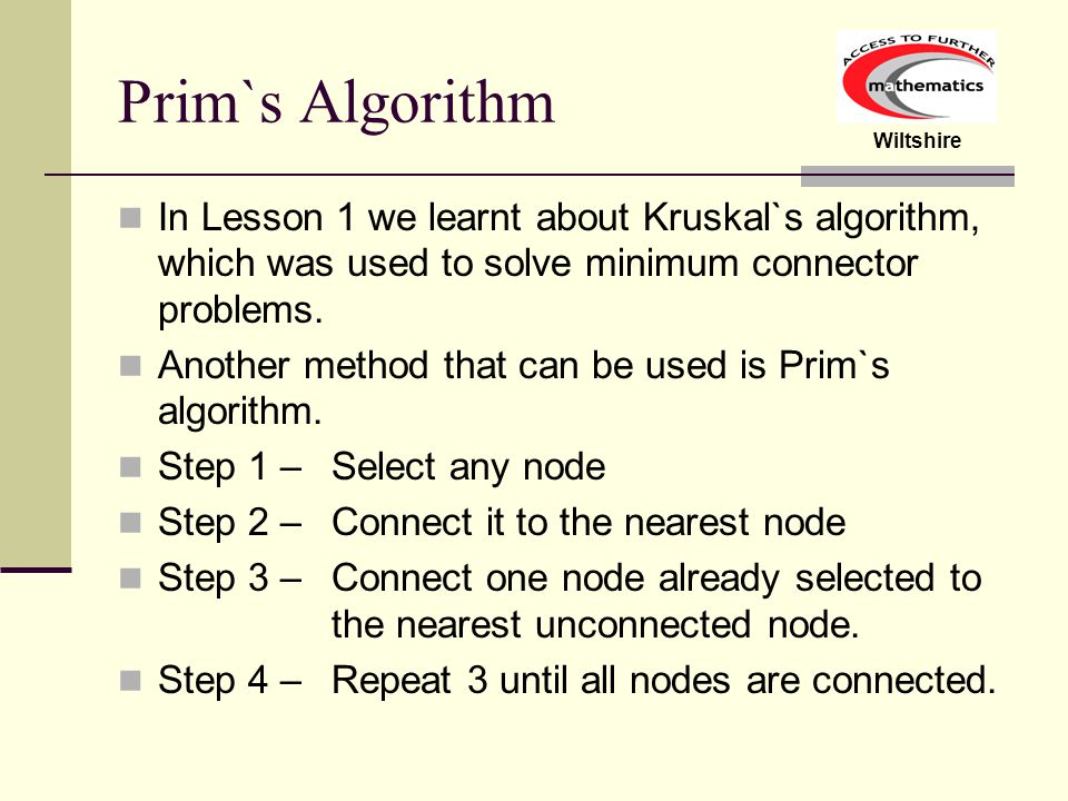 Prim`s Algorithm In Lesson 1 we learnt about Kruskal`s algorithm, which was used to solve minimum connector problems.