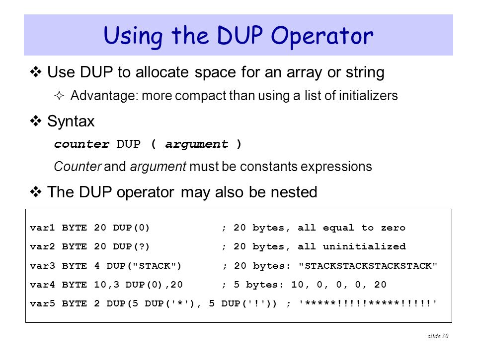 Using the DUP Operator Use DUP to allocate space for an array or string. Advantage: more compact than using a list of initializers.