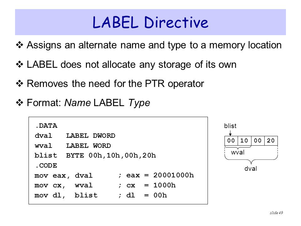 LABEL Directive Assigns an alternate name and type to a memory location. LABEL does not allocate any storage of its own.