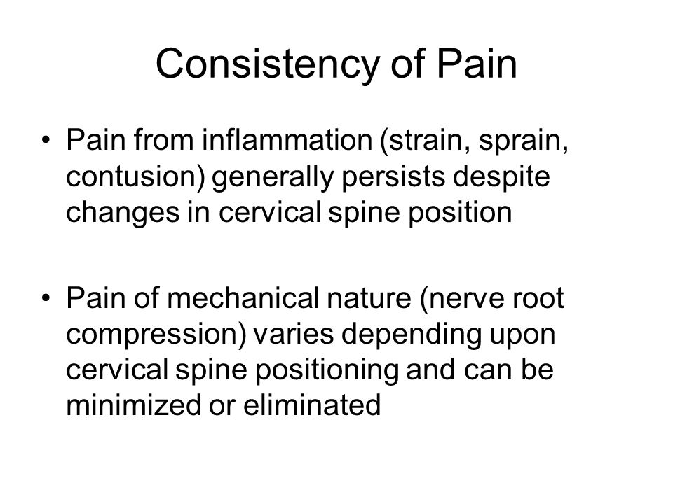 Consistency of Pain Pain from inflammation (strain, sprain, contusion) generally persists despite changes in cervical spine position.