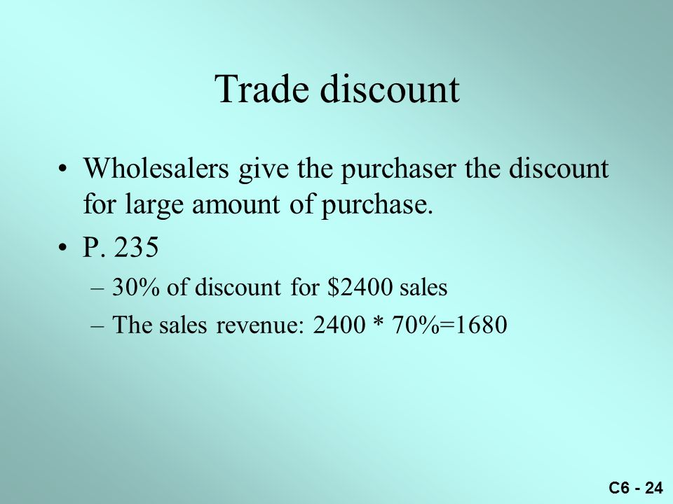 Trade discount Wholesalers give the purchaser the discount for large amount of purchase. P. 235. 30% of discount for $2400 sales.
