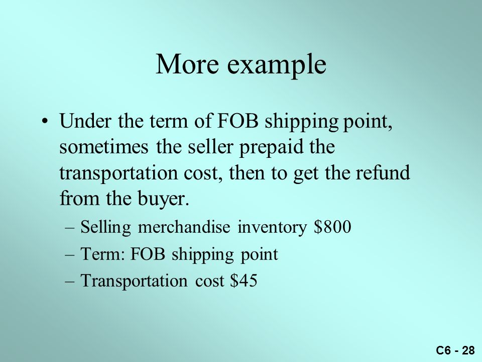 More example Under the term of FOB shipping point, sometimes the seller prepaid the transportation cost, then to get the refund from the buyer.