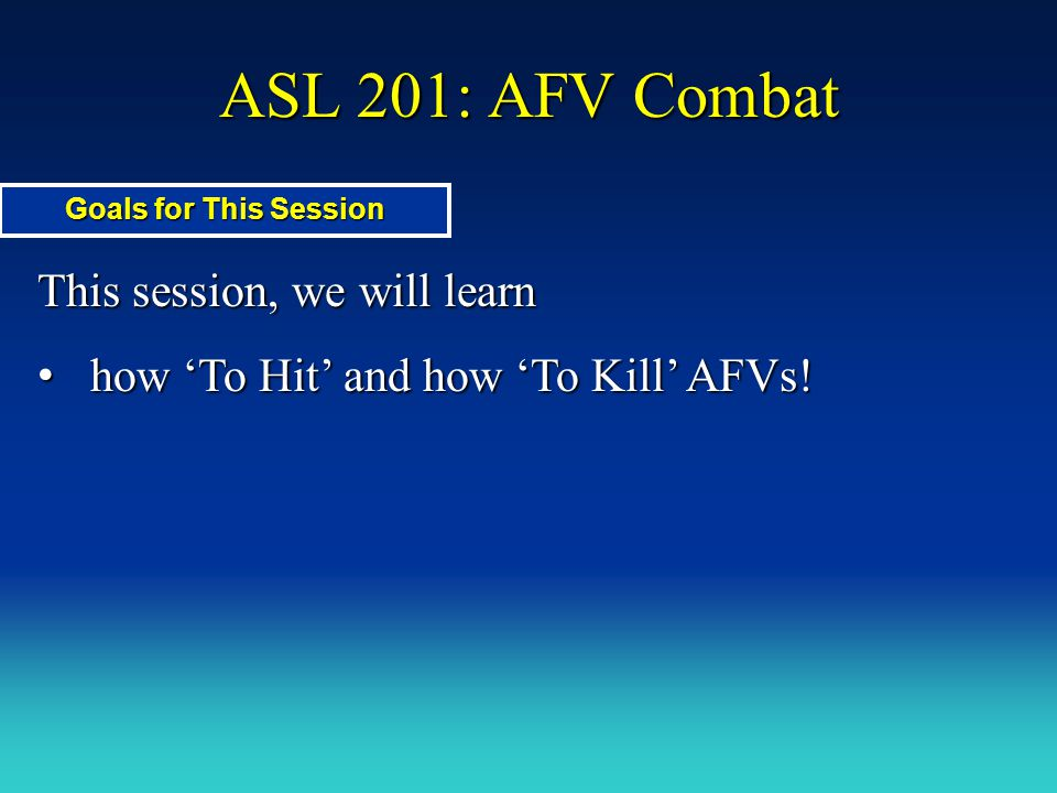 ASL 201: AFV Combat This session, we will learn