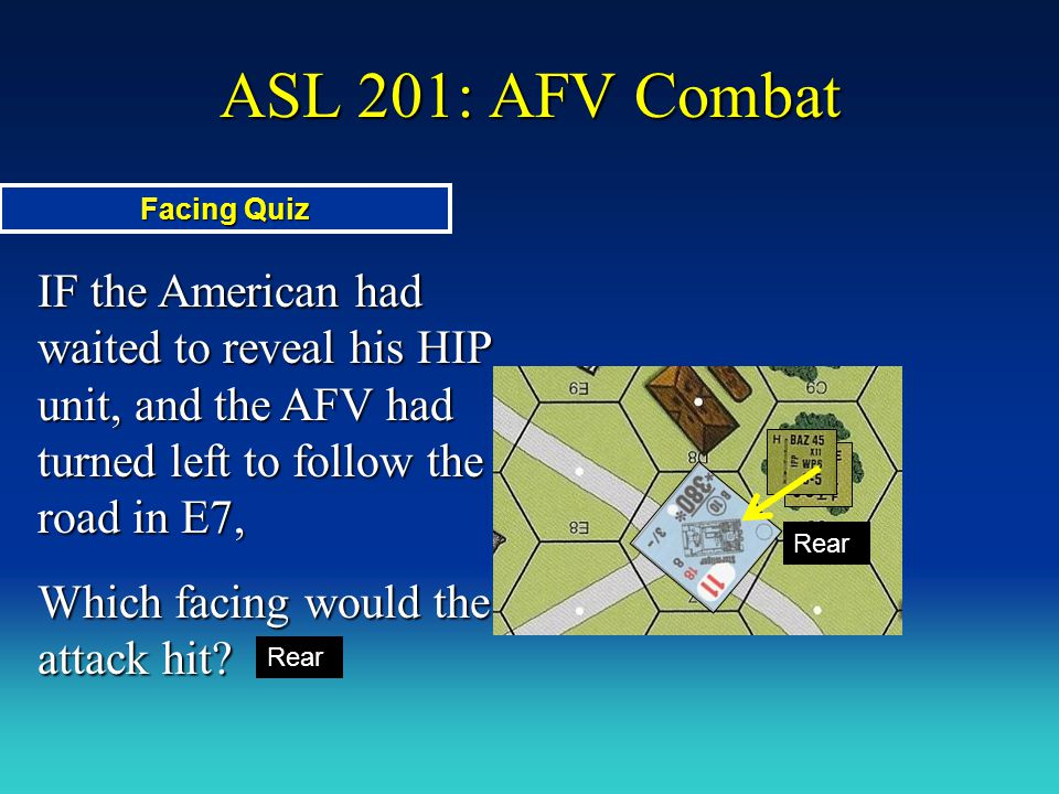ASL 201: AFV Combat Facing Quiz. IF the American had waited to reveal his HIP unit, and the AFV had turned left to follow the road in E7,