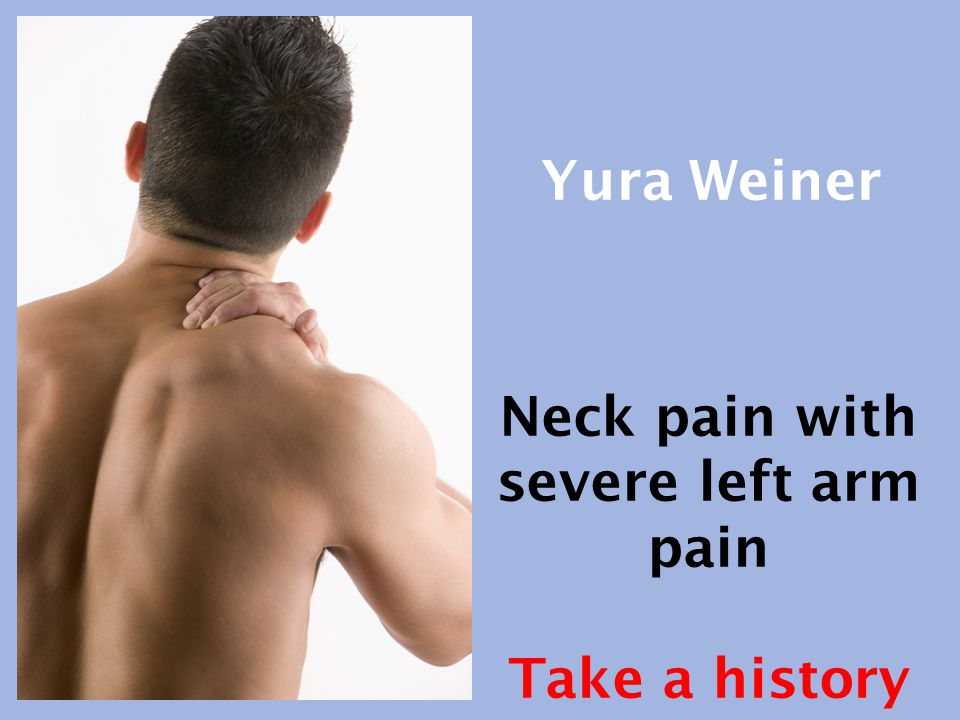 Neck pain with severe left arm pain Take a history