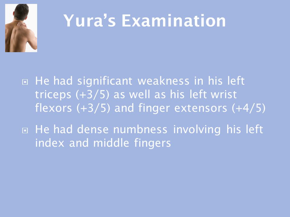 Yura's Examination He had significant weakness in his left triceps (+3/5) as well as his left wrist flexors (+3/5) and finger extensors (+4/5)