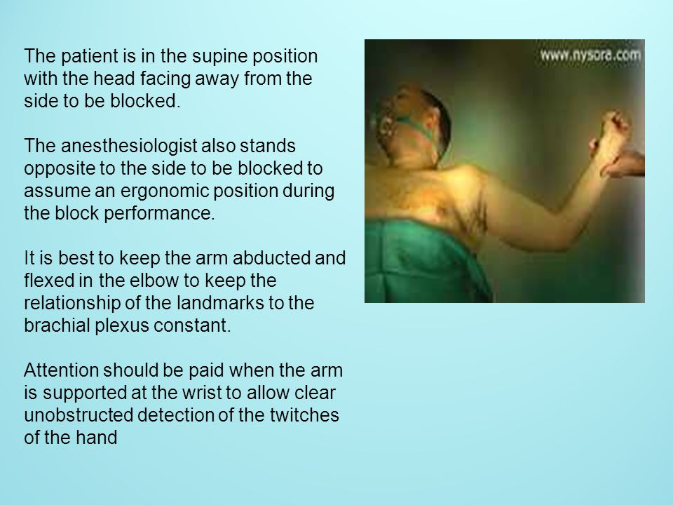 The patient is in the supine position with the head facing away from the side to be blocked.