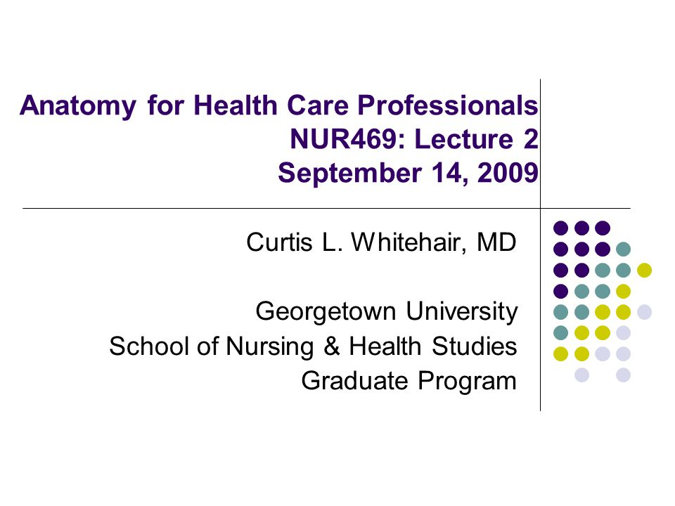 Anatomy for Health Care Professionals NUR469: Lecture 2 September 14, 2009