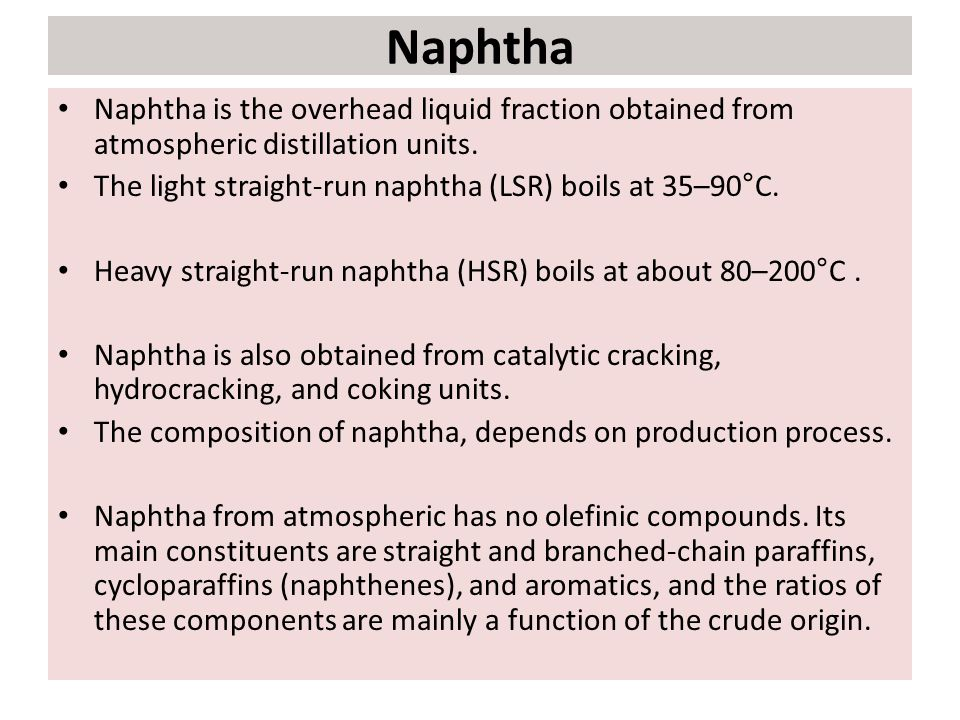 Naphtha Naphtha is the overhead liquid fraction obtained from atmospheric distillation units. The light straight-run naphtha (LSR) boils at 35–90°C.