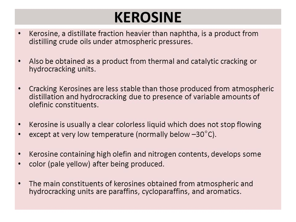 KEROSINE Kerosine, a distillate fraction heavier than naphtha, is a product from distilling crude oils under atmospheric pressures.