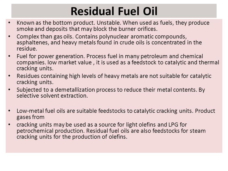 Residual Fuel Oil Known as the bottom product. Unstable. When used as fuels, they produce smoke and deposits that may block the burner orifices.