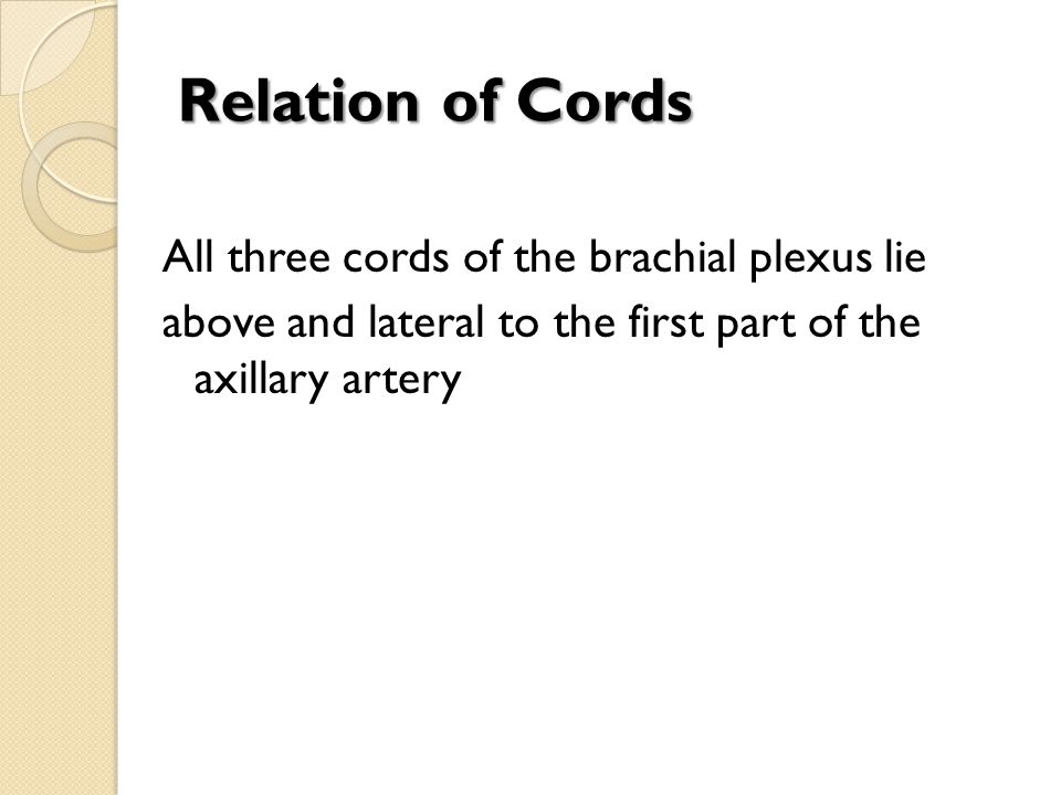 Relation of Cords All three cords of the brachial plexus lie above and lateral to the first part of the axillary artery