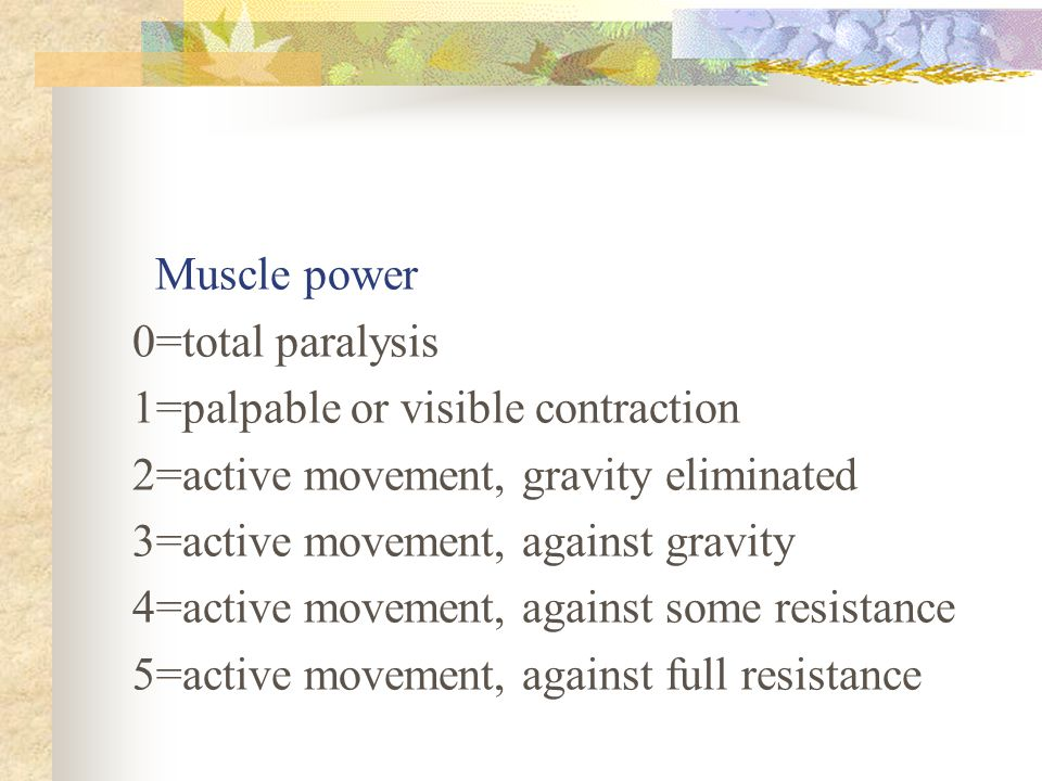 Muscle power 0=total paralysis. 1=palpable or visible contraction. 2=active movement, gravity eliminated.