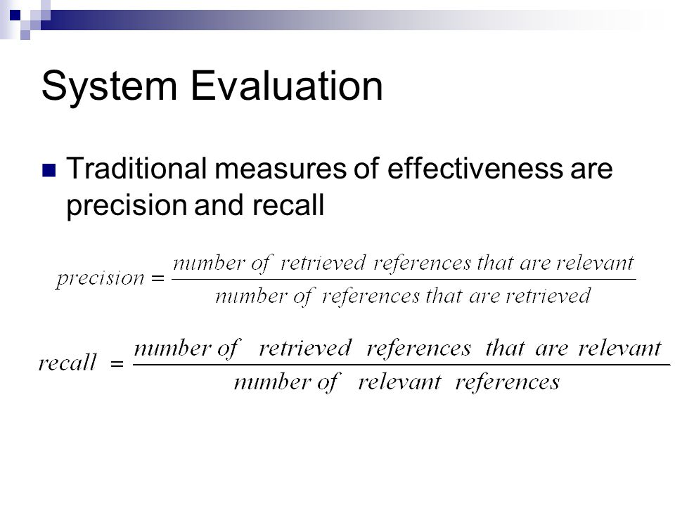 System Evaluation Traditional measures of effectiveness are precision and recall
