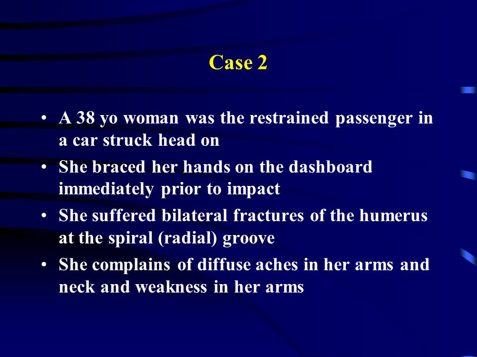 Case 2 A 38 yo woman was the restrained passenger in a car struck head on. She braced her hands on the dashboard immediately prior to impact.