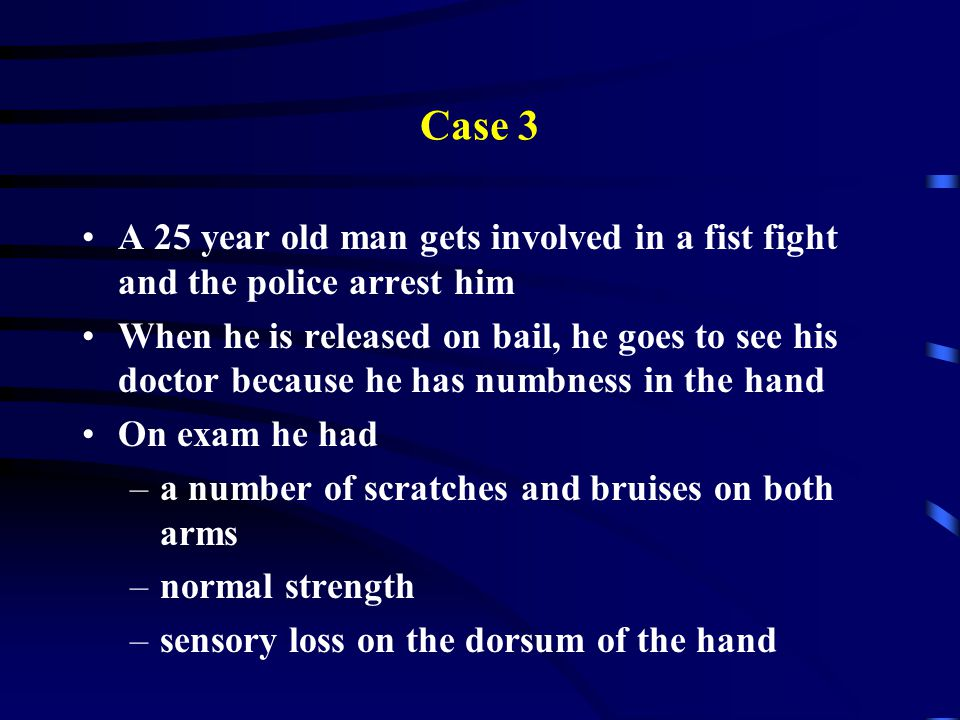 Case 3 A 25 year old man gets involved in a fist fight and the police arrest him.