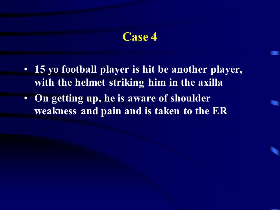Case 4 15 yo football player is hit be another player, with the helmet striking him in the axilla.