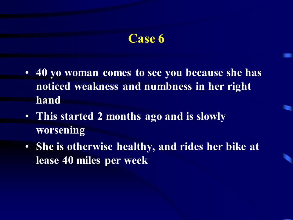 Case 6 40 yo woman comes to see you because she has noticed weakness and numbness in her right hand.