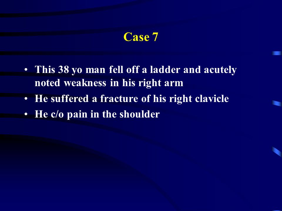 Case 7 This 38 yo man fell off a ladder and acutely noted weakness in his right arm. He suffered a fracture of his right clavicle.