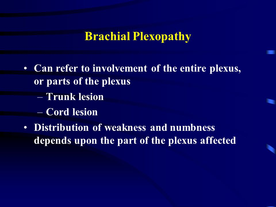 Brachial Plexopathy Can refer to involvement of the entire plexus, or parts of the plexus. Trunk lesion.