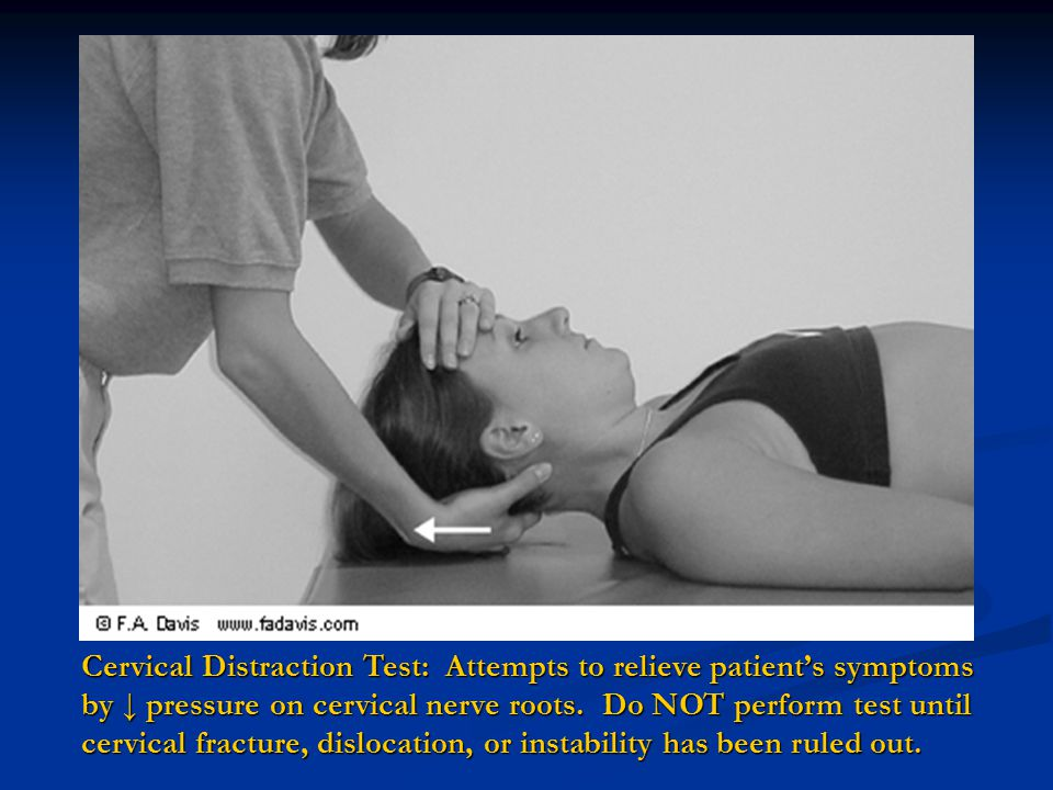 Cervical Distraction Test: Attempts to relieve patient's symptoms by ↓ pressure on cervical nerve roots.