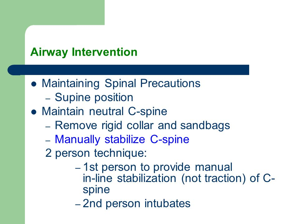 Airway Intervention Maintaining Spinal Precautions. Supine position. Maintain neutral C-spine. Remove rigid collar and sandbags.