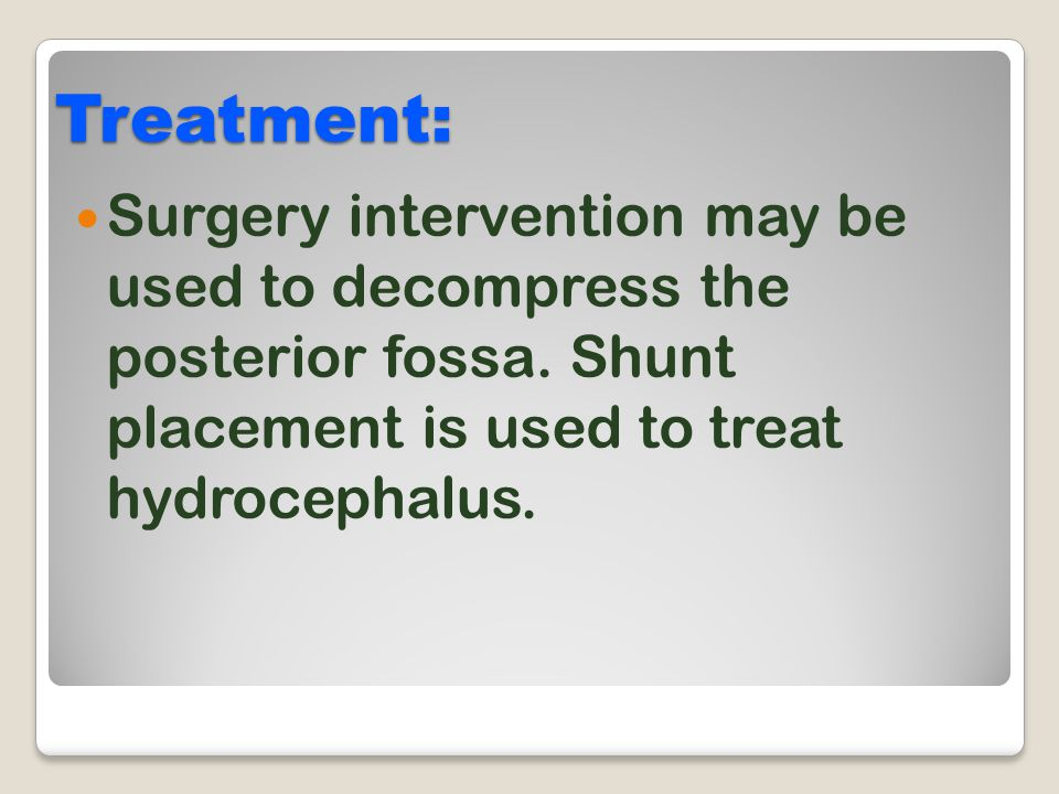 Treatment: Surgery intervention may be used to decompress the posterior fossa.