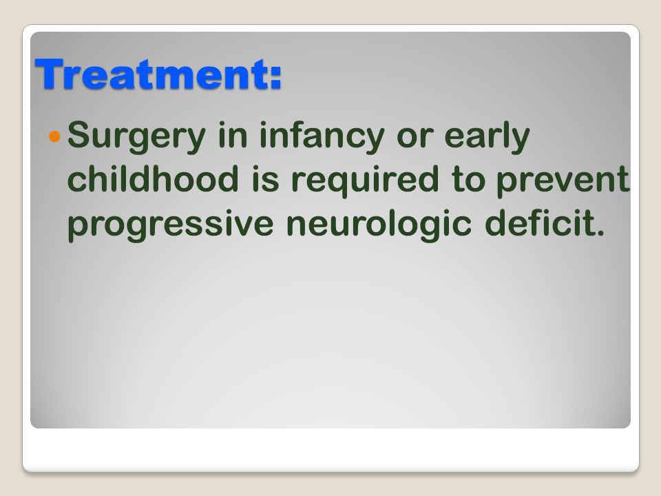 Treatment: Surgery in infancy or early childhood is required to prevent progressive neurologic deficit.