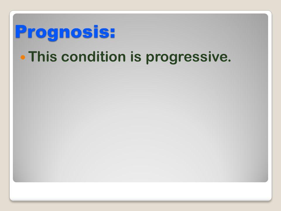Prognosis: This condition is progressive.