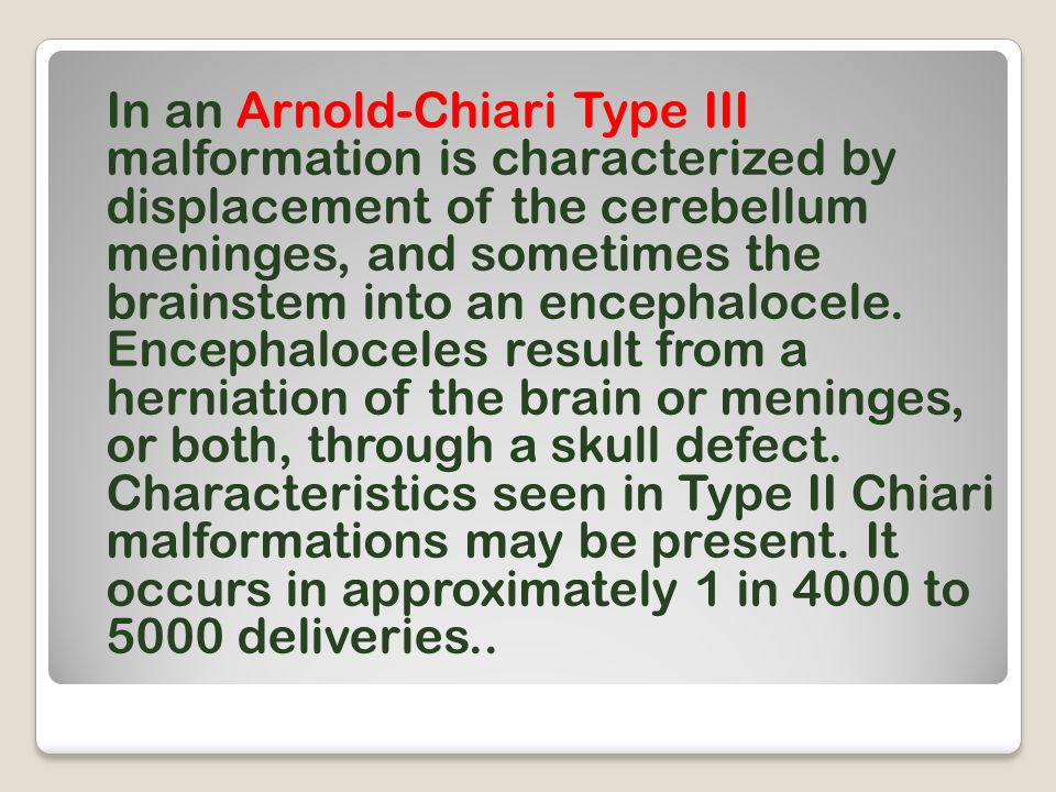 In an Arnold-Chiari Type III malformation is characterized by displacement of the cerebellum meninges, and sometimes the brainstem into an encephalocele.